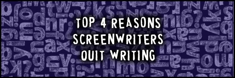 Top 4 Reasons Why Screenwriters Quit